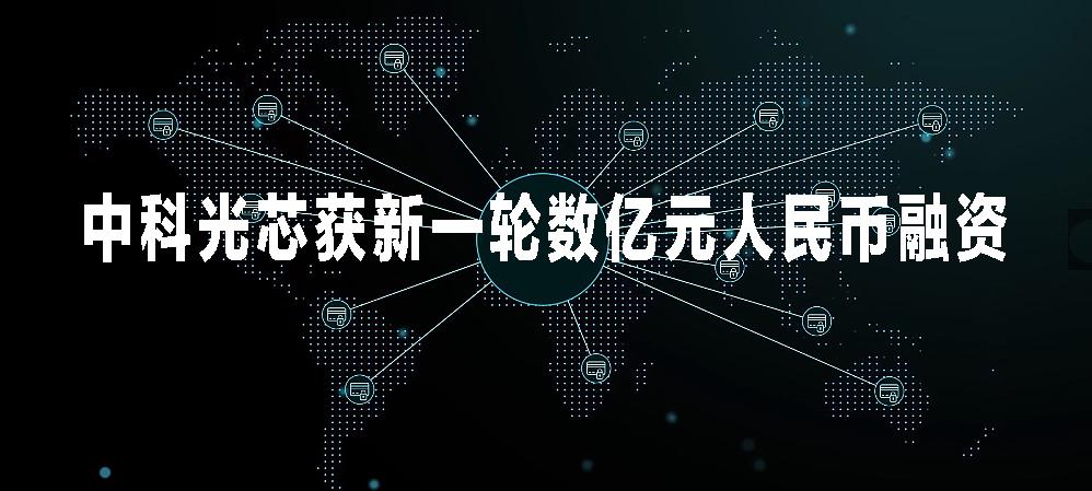福建中科光芯获新一轮数亿元人民币融资 加快5G基站建设及光芯片产能扩充