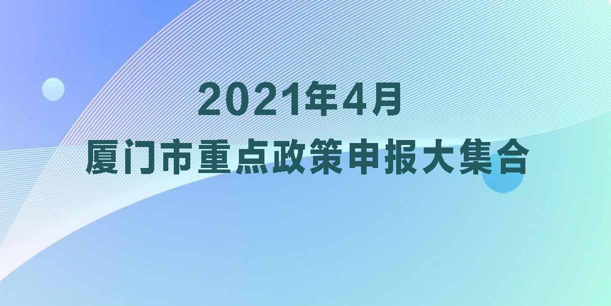 2021年4月 厦门市重点政策申报大集合来了,以及对应截止时间