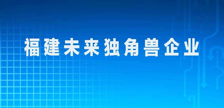 """发布:2021福建省数字经济领域""""未来独角兽企业""""名单"""