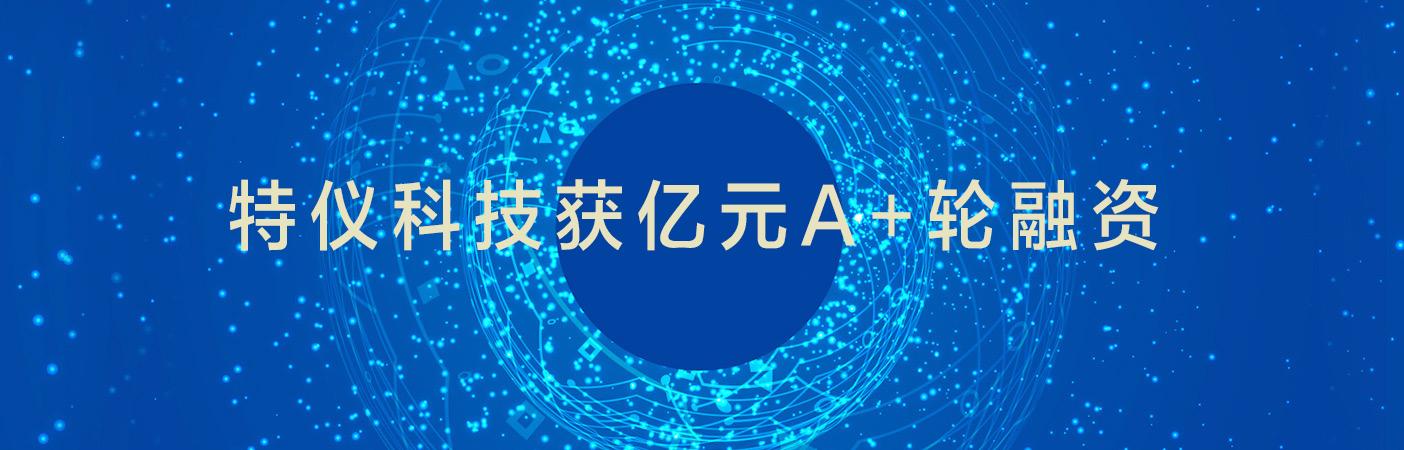 """厦门企业""""特仪科技""""获亿元A+轮融资"""