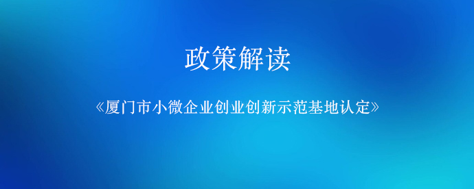 """""""厦门市小微企业创业创新示范基地认定""""政策解读"""